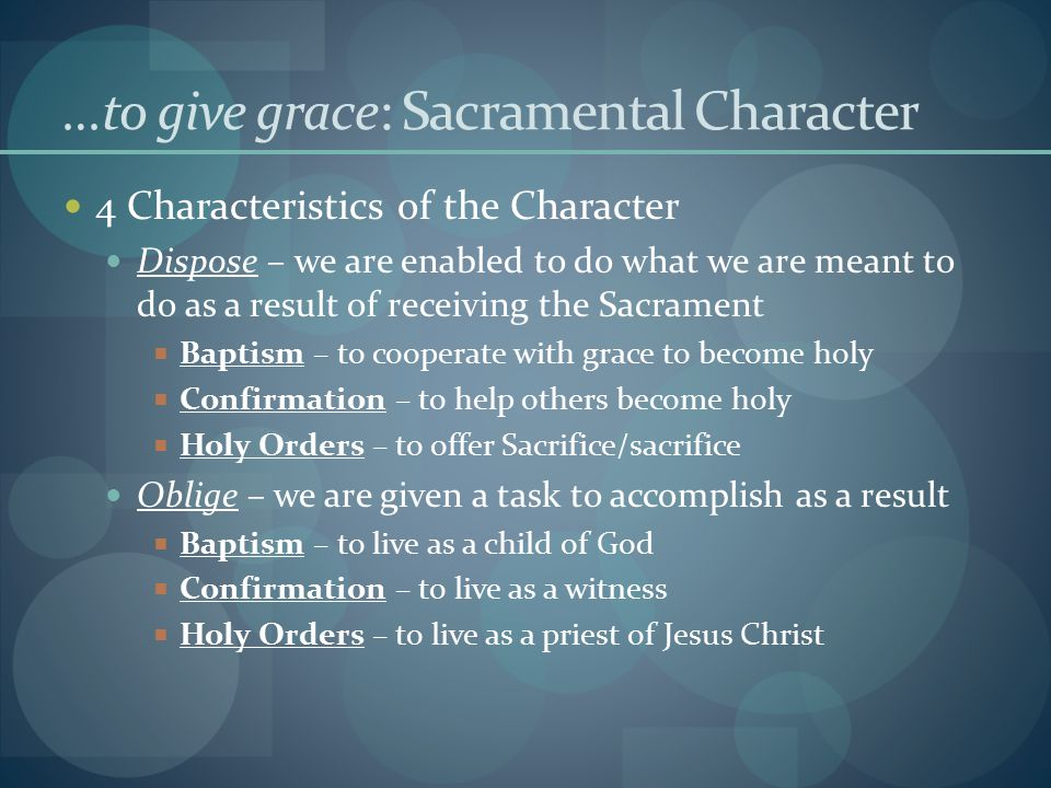 …to give grace: Sacramental Character 4 Characteristics of the Character Dispose – we are enabled to do what we are meant to do as a result of receiving the Sacrament  Baptism – to cooperate with grace to become holy  Confirmation – to help others become holy  Holy Orders – to offer Sacrifice/sacrifice Oblige – we are given a task to accomplish as a result  Baptism – to live as a child of God  Confirmation – to live as a witness  Holy Orders – to live as a priest of Jesus Christ
