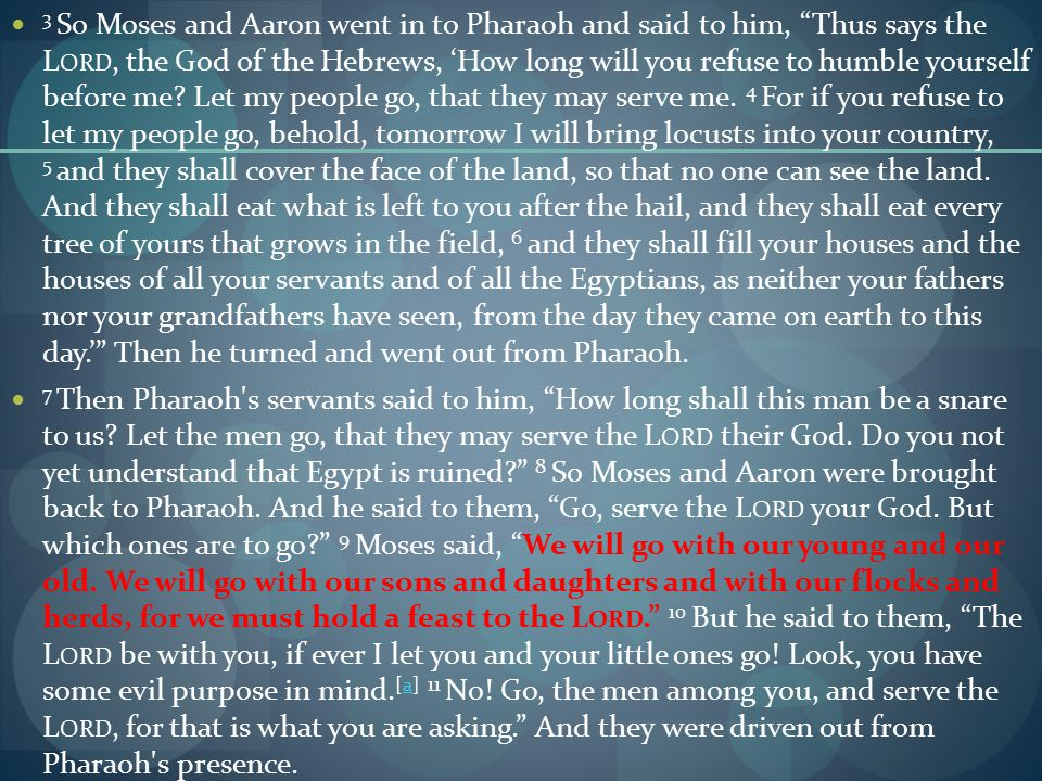 3 So Moses and Aaron went in to Pharaoh and said to him, Thus says the L ORD, the God of the Hebrews, 'How long will you refuse to humble yourself before me.