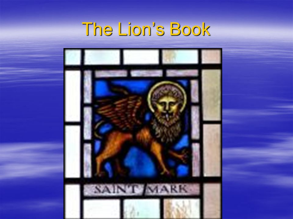 Structure of Mark Opening Triptych: Baptismal Motive The Lion is the Son of God, Jesus Christ Part A: Ministry in The Lion of Conflict Hinge Passage: Healing of the blind man 8:22-26, which is also a baptismal motif Part B: Towards Passion Predictions What kind of Lion is this Creature.
