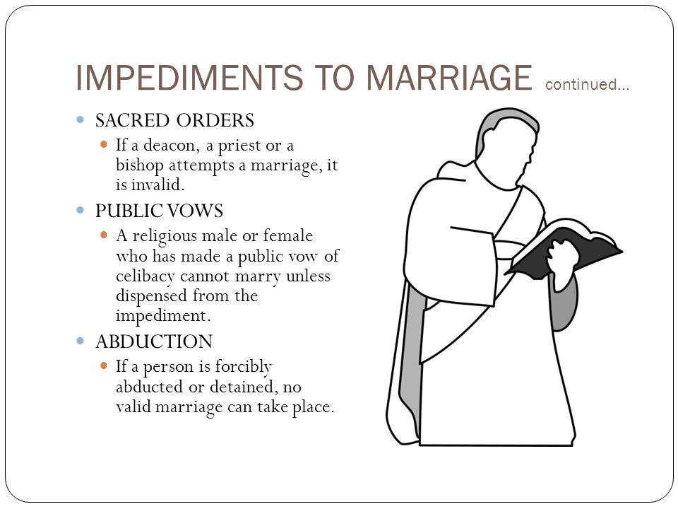 IMPEDIMENTS TO MARRIAGE continued… SACRED ORDERS If a deacon, a priest or a bishop attempts a marriage, it is invalid.