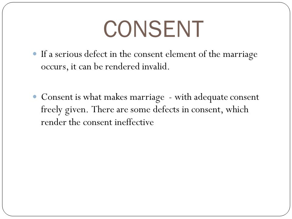 CONSENT If a serious defect in the consent element of the marriage occurs, it can be rendered invalid.