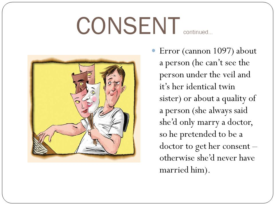 CONSENT continued… Error (cannon 1097) about a person (he can't see the person under the veil and it's her identical twin sister) or about a quality of a person (she always said she'd only marry a doctor, so he pretended to be a doctor to get her consent – otherwise she'd never have married him).