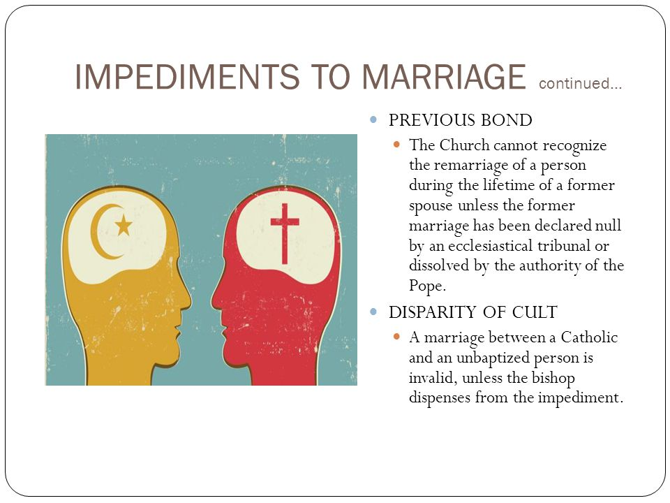 IMPEDIMENTS TO MARRIAGE continued… PREVIOUS BOND The Church cannot recognize the remarriage of a person during the lifetime of a former spouse unless the former marriage has been declared null by an ecclesiastical tribunal or dissolved by the authority of the Pope.