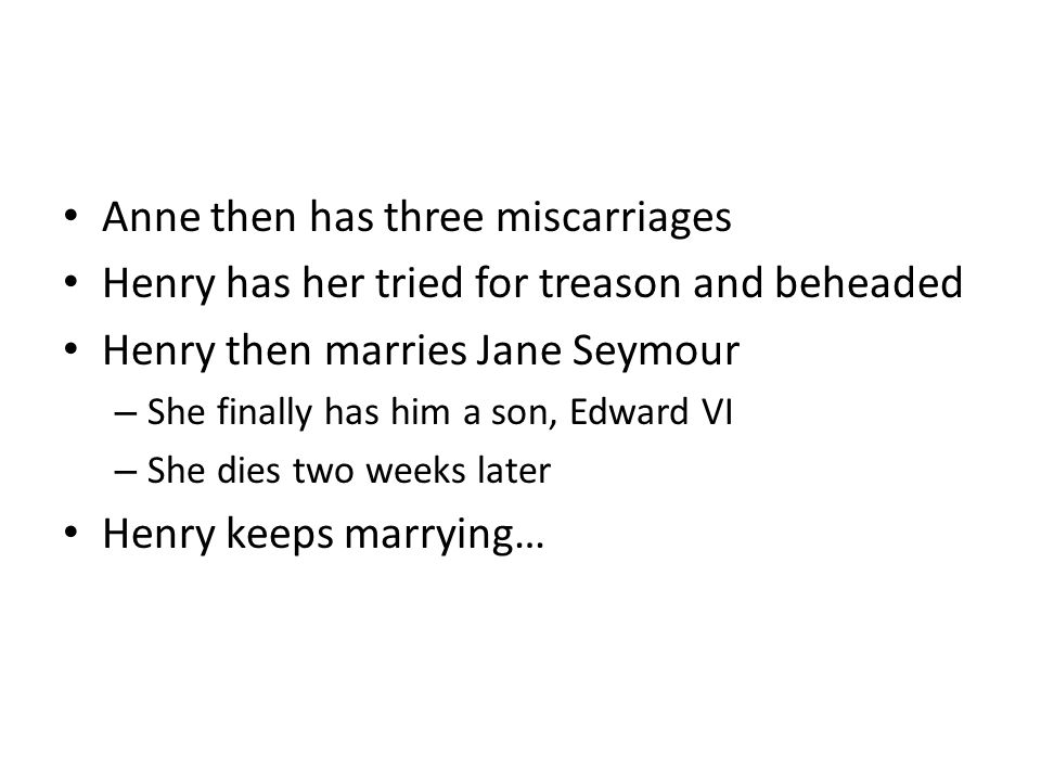 Anne then has three miscarriages Henry has her tried for treason and beheaded Henry then marries Jane Seymour – She finally has him a son, Edward VI –