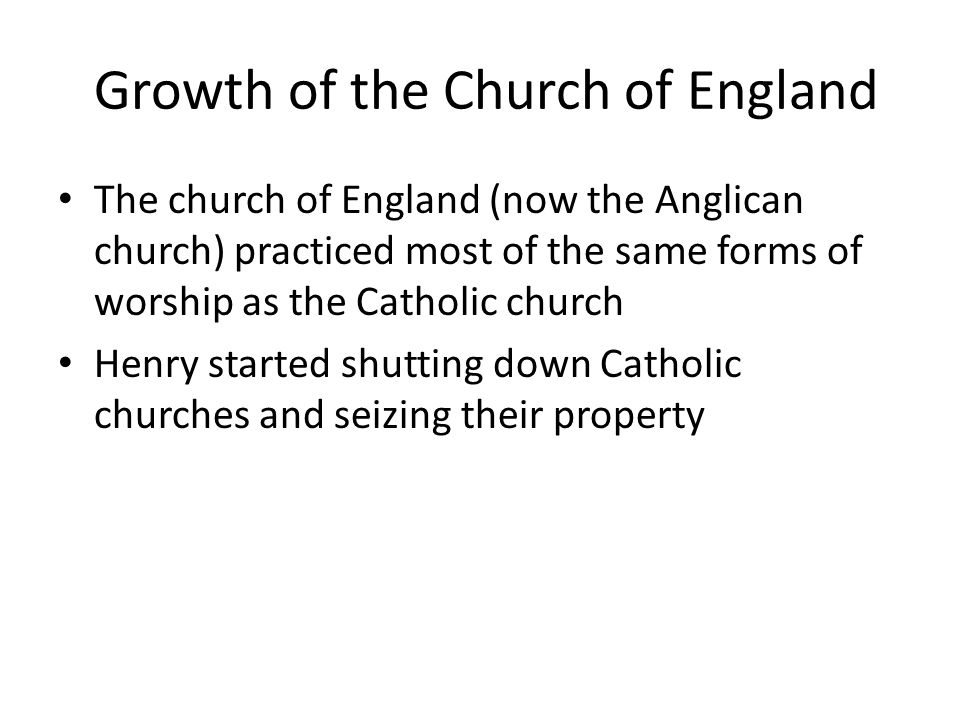Growth of the Church of England The church of England (now the Anglican church) practiced most of the same forms of worship as the Catholic church Hen