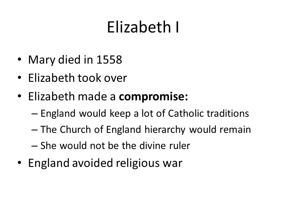 Elizabeth I Mary died in 1558 Elizabeth took over Elizabeth made a compromise: – England would keep a lot of Catholic traditions – The Church of Engla