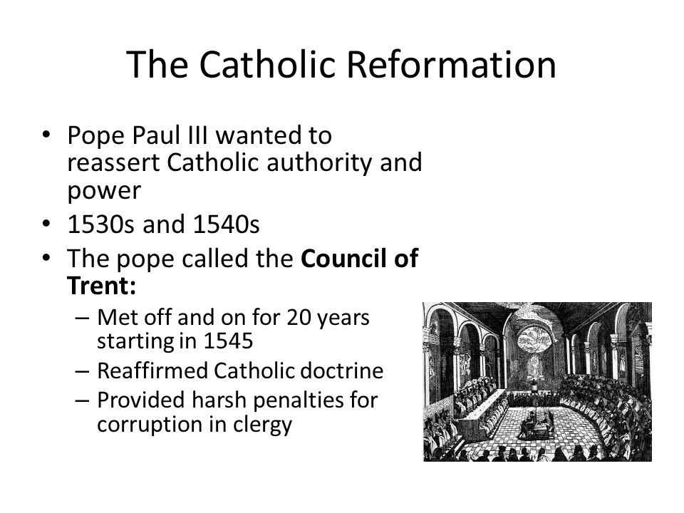 The Catholic Reformation Pope Paul III wanted to reassert Catholic authority and power 1530s and 1540s The pope called the Council of Trent: – Met off