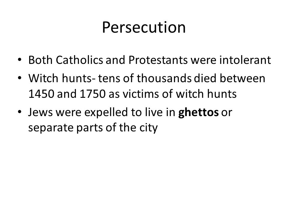 Persecution Both Catholics and Protestants were intolerant Witch hunts- tens of thousands died between 1450 and 1750 as victims of witch hunts Jews we