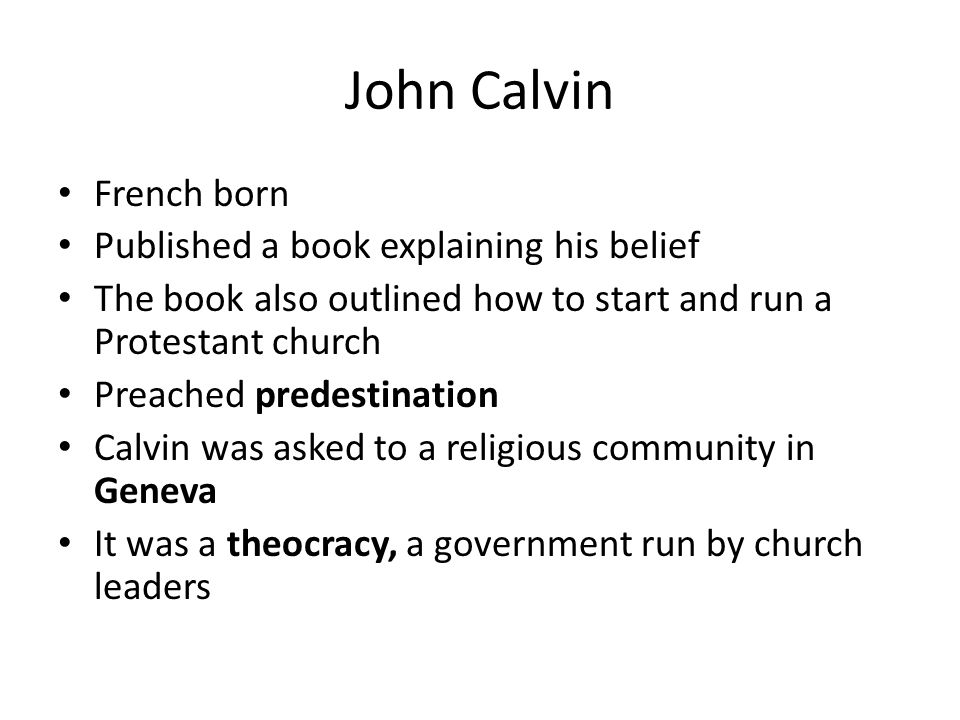 French born Published a book explaining his belief The book also outlined how to start and run a Protestant church Preached predestination Calvin was