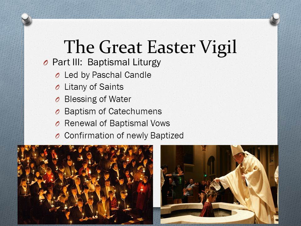The Great Easter Vigil O Part III: Baptismal Liturgy O Led by Paschal Candle O Litany of Saints O Blessing of Water O Baptism of Catechumens O Renewal of Baptismal Vows O Confirmation of newly Baptized