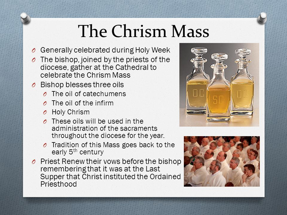 The Chrism Mass O Generally celebrated during Holy Week O The bishop, joined by the priests of the diocese, gather at the Cathedral to celebrate the Chrism Mass O Bishop blesses three oils O The oil of catechumens O The oil of the infirm O Holy Chrism O These oils will be used in the administration of the sacraments throughout the diocese for the year.