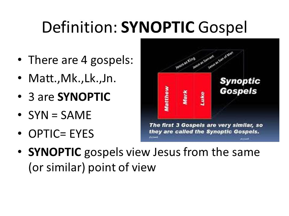 Definition: SYNOPTIC Gospel There are 4 gospels: Matt.,Mk.,Lk.,Jn. 3 are SYNOPTIC SYN = SAME OPTIC= EYES SYNOPTIC gospels view Jesus from the same (or