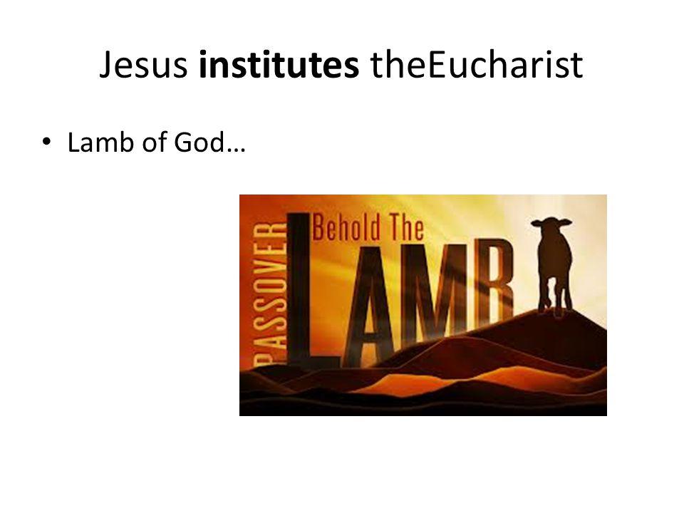 Jesus institutes theEucharist Lamb of God…