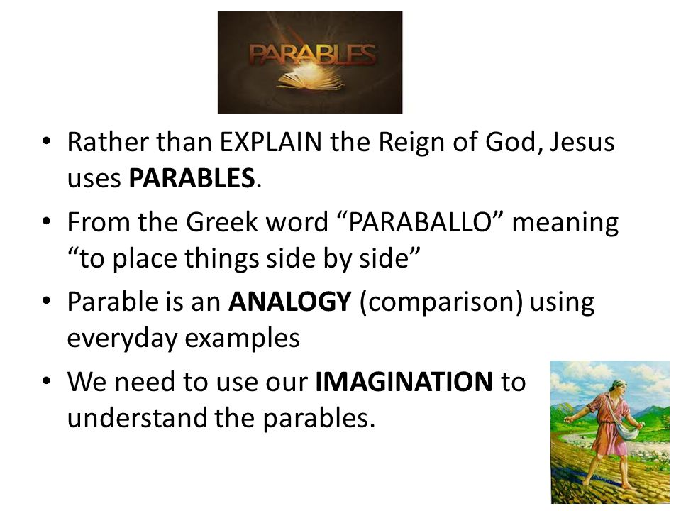 """Parables Rather than EXPLAIN the Reign of God, Jesus uses PARABLES. From the Greek word """"PARABALLO"""" meaning """"to place things side by side"""" Parable is"""