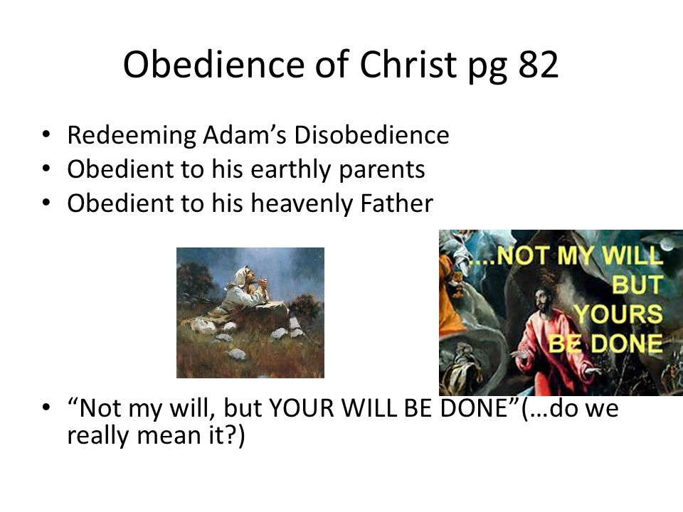 """Obedience of Christ pg 82 Redeeming Adam's Disobedience Obedient to his earthly parents Obedient to his heavenly Father """"Not my will, but YOUR WILL BE"""