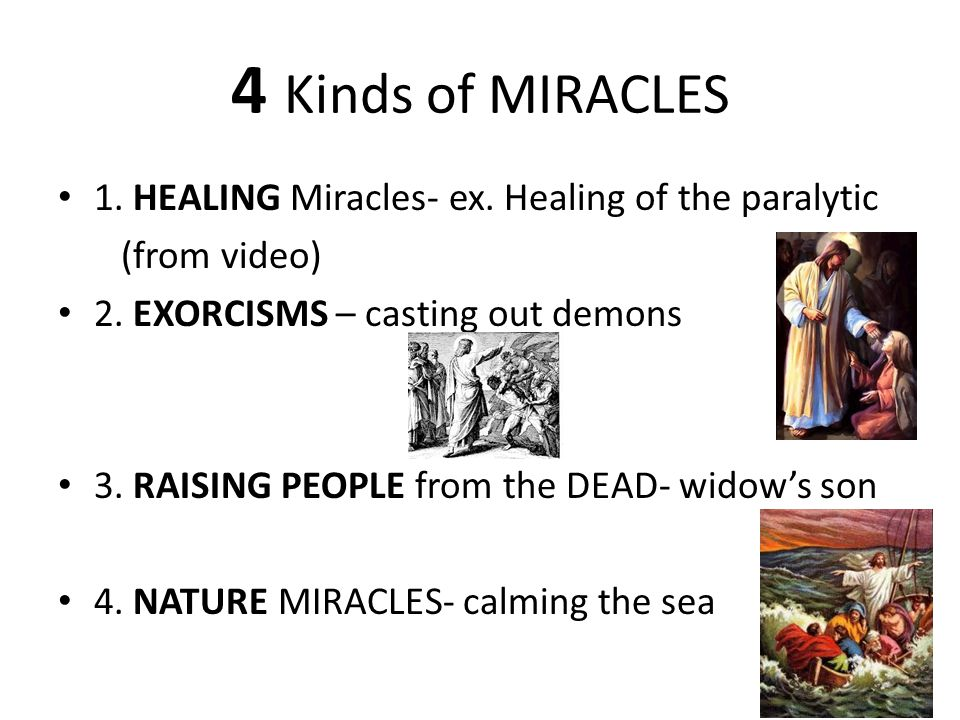 4 Kinds of MIRACLES 1. HEALING Miracles- ex. Healing of the paralytic (from video) 2. EXORCISMS – casting out demons 3. RAISING PEOPLE from the DEAD-
