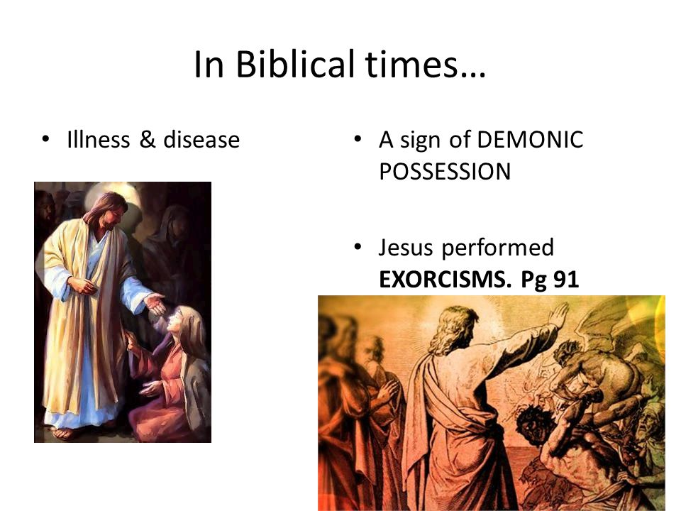 In Biblical times… Illness & disease A sign of DEMONIC POSSESSION Jesus performed EXORCISMS. Pg 91