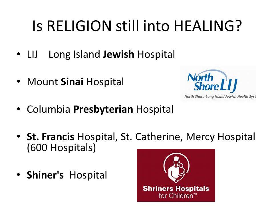 Is RELIGION still into HEALING? LIJ Long Island Jewish Hospital Mount Sinai Hospital Columbia Presbyterian Hospital St. Francis Hospital, St. Catherin