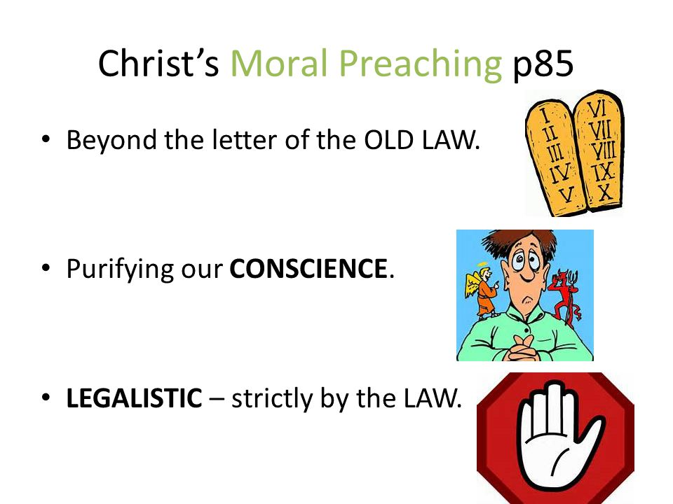 Christ's Moral Preaching p85 Beyond the letter of the OLD LAW. Purifying our CONSCIENCE. LEGALISTIC – strictly by the LAW.