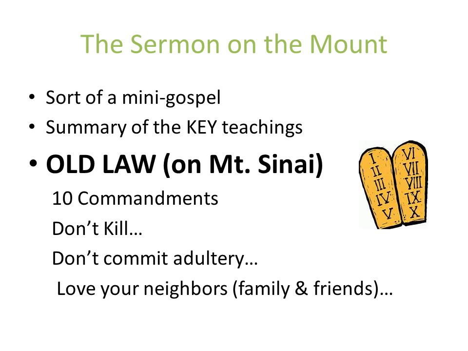 The Sermon on the Mount Sort of a mini-gospel Summary of the KEY teachings OLD LAW (on Mt. Sinai) 10 Commandments Don't Kill… Don't commit adultery… L