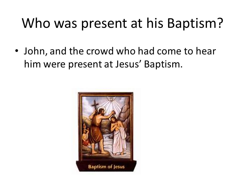 Who was present at his Baptism? John, and the crowd who had come to hear him were present at Jesus' Baptism.