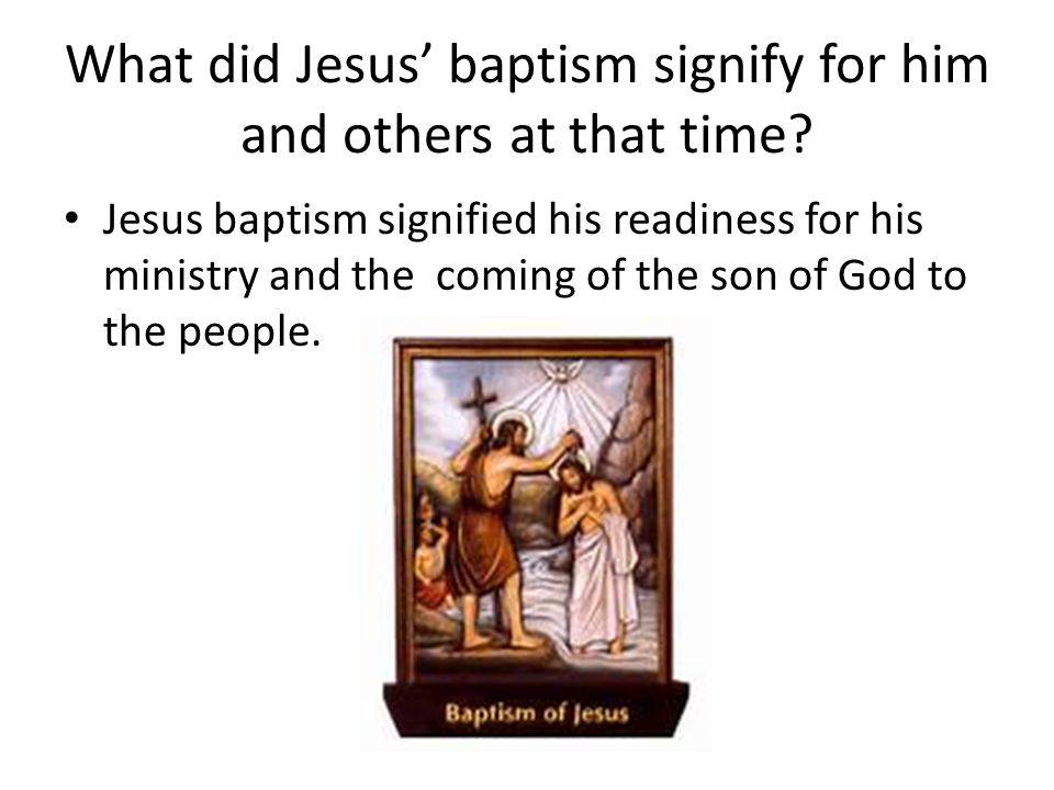 What did Jesus' baptism signify for him and others at that time? Jesus baptism signified his readiness for his ministry and the coming of the son of G