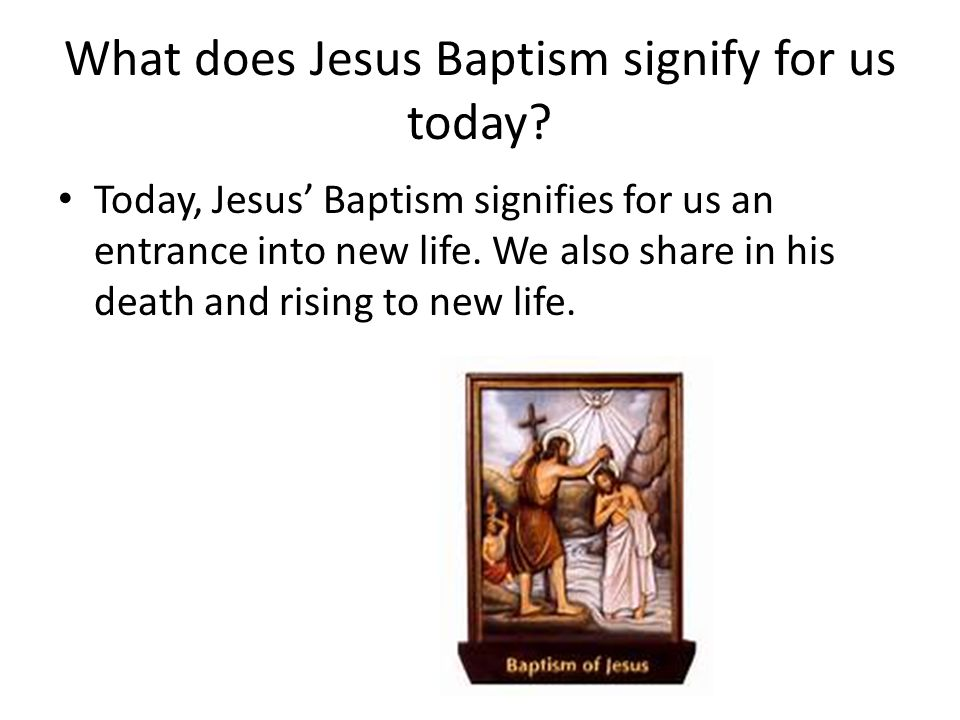What does Jesus Baptism signify for us today? Today, Jesus' Baptism signifies for us an entrance into new life. We also share in his death and rising