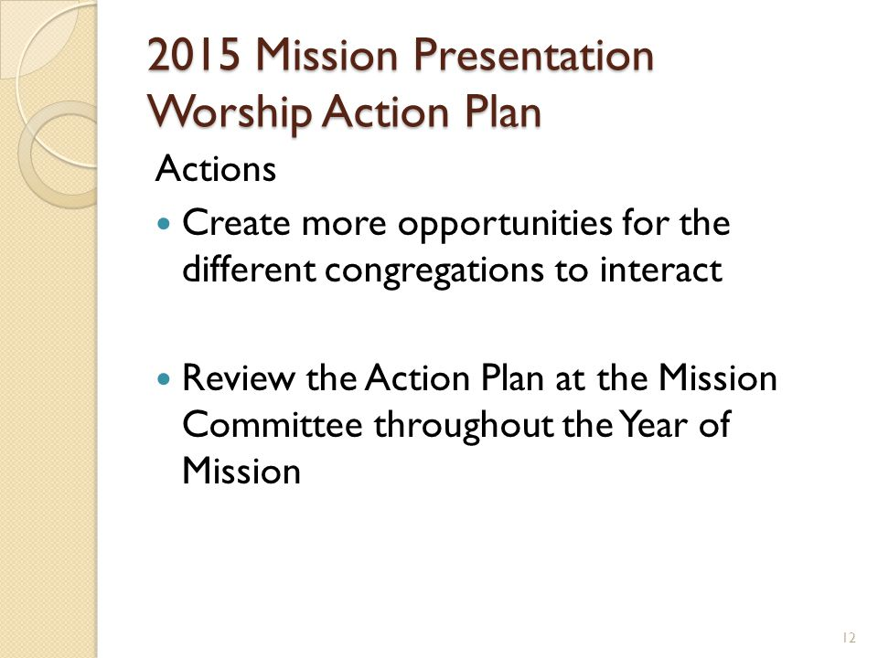 2015 Mission Presentation Worship Action Plan Actions Create more opportunities for the different congregations to interact Review the Action Plan at the Mission Committee throughout the Year of Mission 12