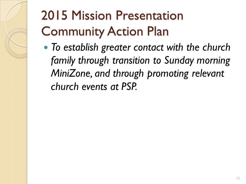 2015 Mission Presentation Community Action Plan To establish greater contact with the church family through transition to Sunday morning MiniZone, and through promoting relevant church events at PSP.