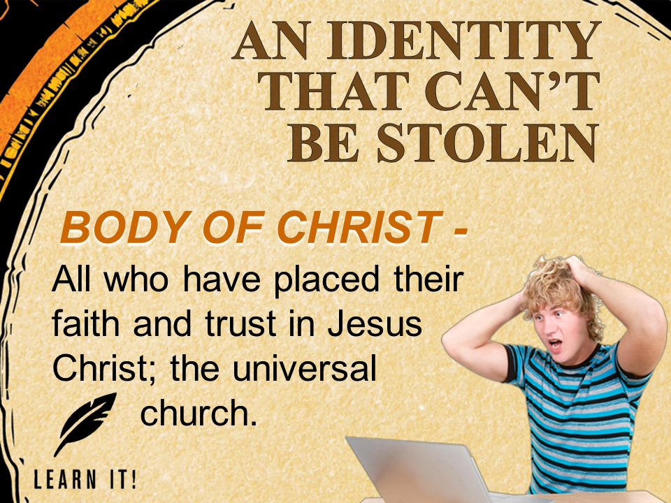 BODY OF CHRIST - All who have placed their faith and trust in Jesus Christ; the universal church.
