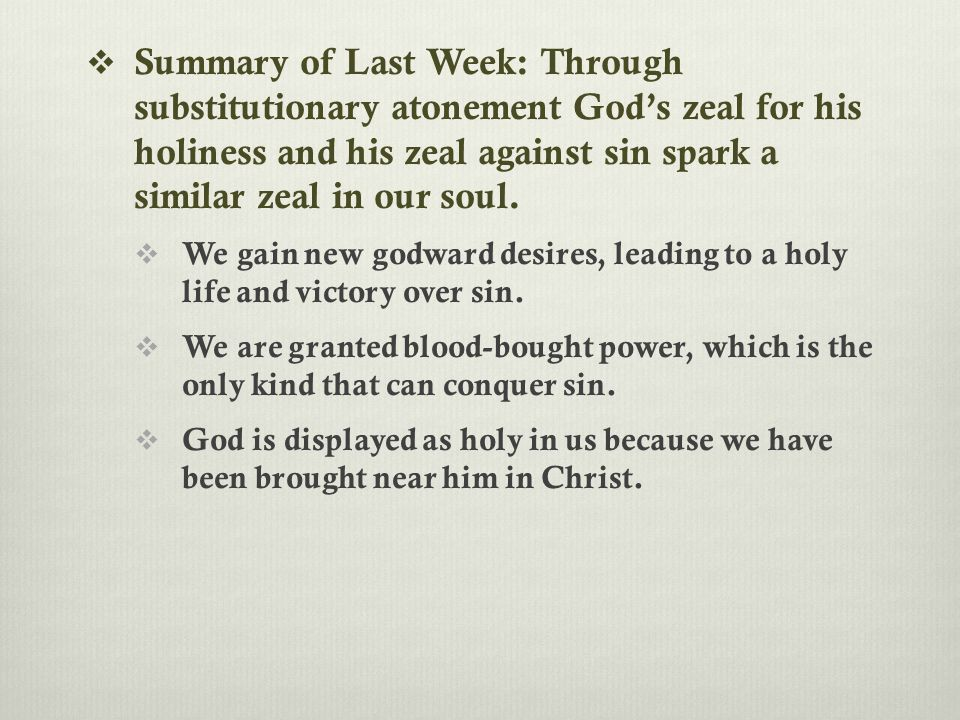  Summary of Last Week: Through substitutionary atonement God's zeal for his holiness and his zeal against sin spark a similar zeal in our soul.