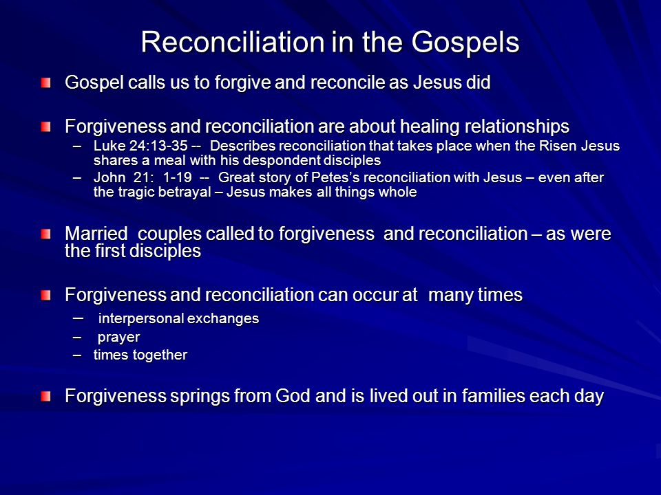 Reconciliation in the Gospels Gospel calls us to forgive and reconcile as Jesus did Forgiveness and reconciliation are about healing relationships –Luke 24:13-35 -- Describes reconciliation that takes place when the Risen Jesus shares a meal with his despondent disciples –John 21: 1-19 -- Great story of Petes's reconciliation with Jesus – even after the tragic betrayal – Jesus makes all things whole Married couples called to forgiveness and reconciliation – as were the first disciples Forgiveness and reconciliation can occur at many times – interpersonal exchanges – prayer –times together Forgiveness springs from God and is lived out in families each day