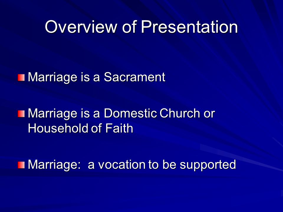Overview of Presentation Marriage is a Sacrament Marriage is a Domestic Church or Household of Faith Marriage: a vocation to be supported