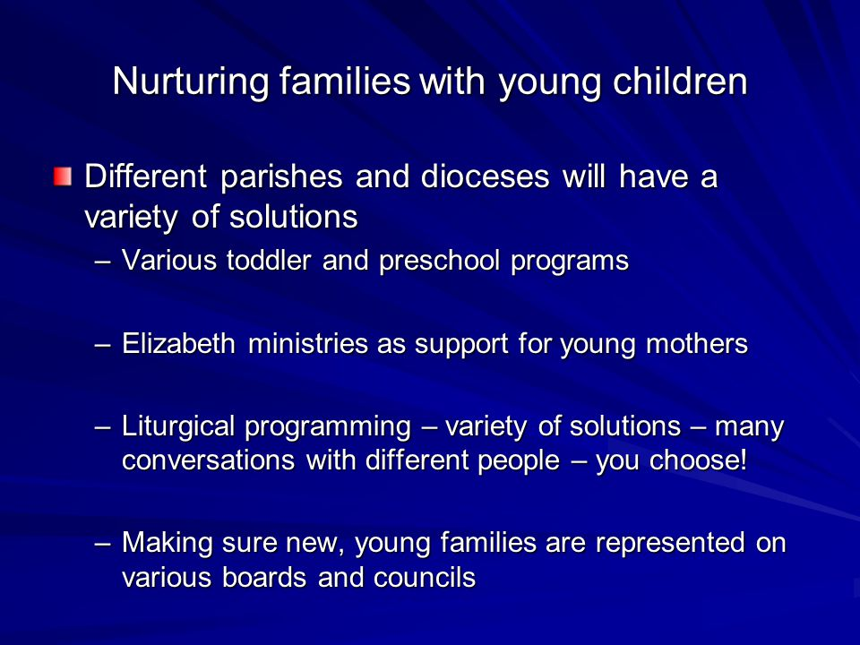 Nurturing families with young children Different parishes and dioceses will have a variety of solutions –Various toddler and preschool programs –Elizabeth ministries as support for young mothers –Liturgical programming – variety of solutions – many conversations with different people – you choose.