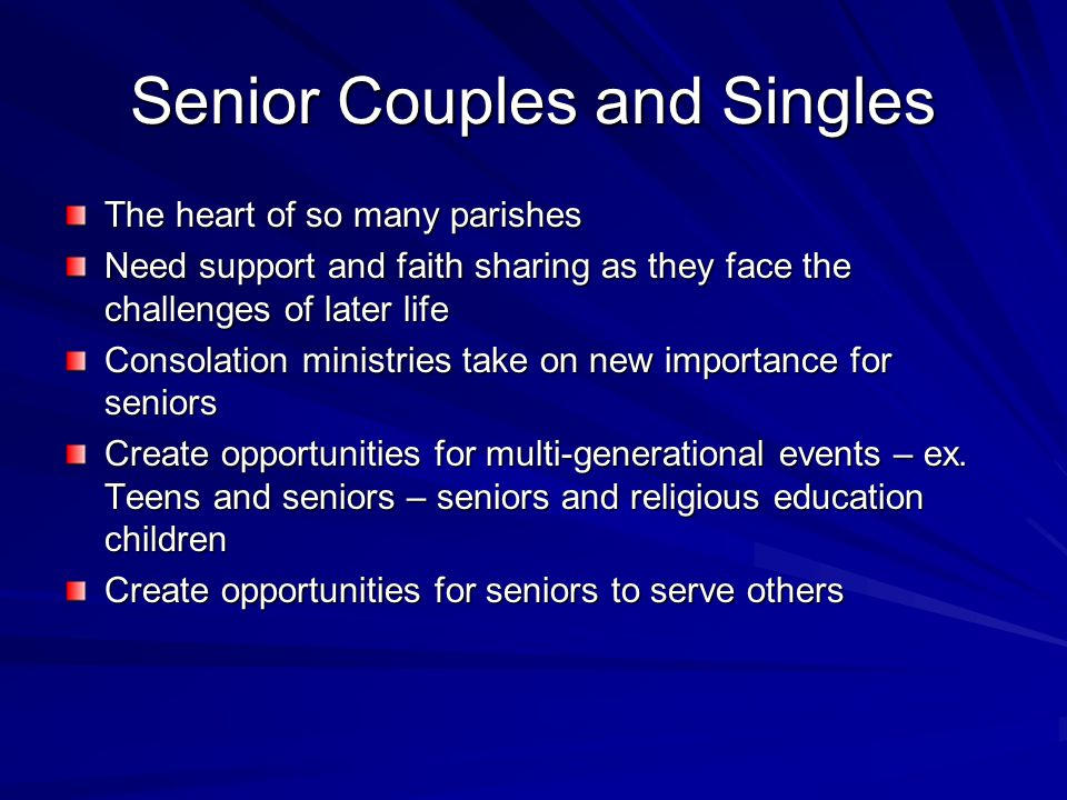 Senior Couples and Singles The heart of so many parishes Need support and faith sharing as they face the challenges of later life Consolation ministries take on new importance for seniors Create opportunities for multi-generational events – ex.