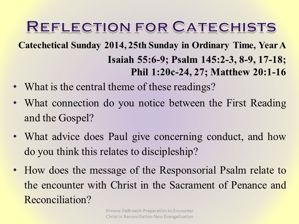 Catechetical Sunday 2014, 25th Sunday in Ordinary Time, Year A Isaiah 55:6-9; Psalm 145:2-3, 8-9, 17-18; Phil 1:20c-24, 27; Matthew 20:1-16 What is the central theme of these readings.