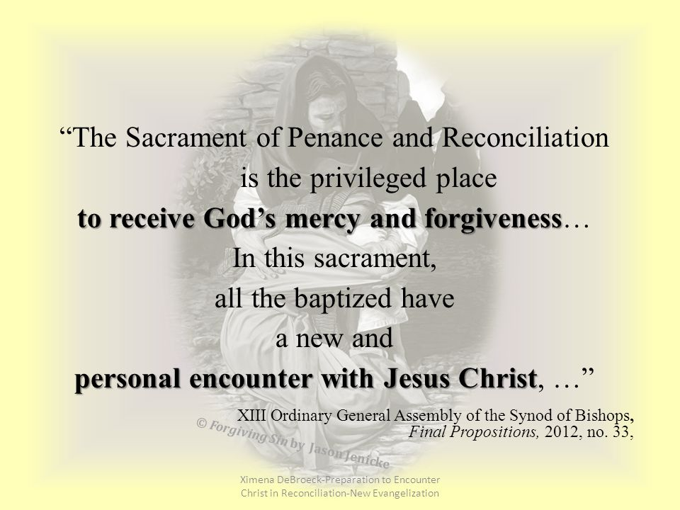 The Sacrament of Penance and Reconciliation is the privileged place to receive God's mercy and forgiveness to receive God's mercy and forgiveness… In this sacrament, all the baptized have a new and personal encounter with Jesus Christ personal encounter with Jesus Christ, … XIII Ordinary General Assembly of the Synod of Bishops, Final Propositions, 2012, no.