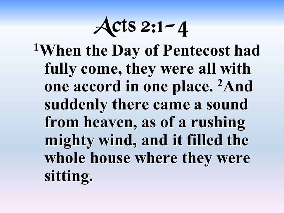 Acts 2:1-4 1 When the Day of Pentecost had fully come, they were all with one accord in one place.