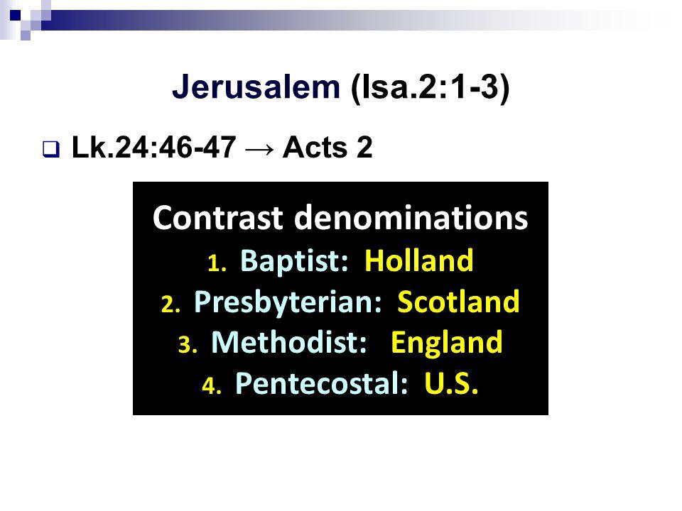 Jerusalem (Isa.2:1-3)  Lk.24:46-47 → Acts 2 Contrast denominations 1.
