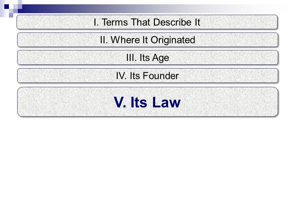 I. Terms That Describe It V. Its Law II. Where It Originated III. Its Age IV. Its Founder