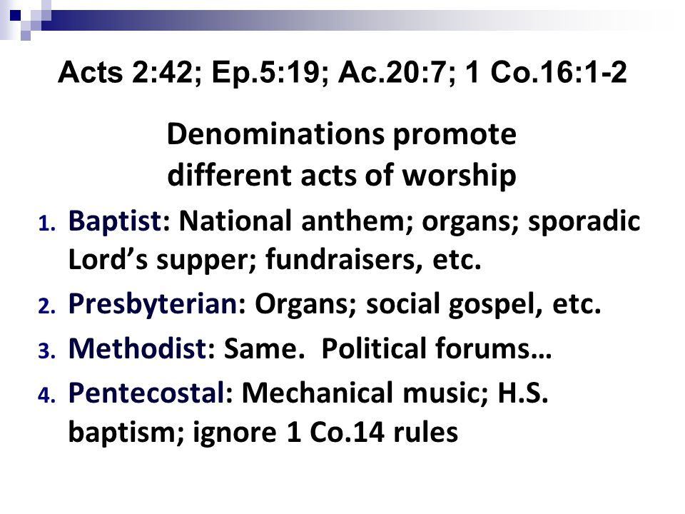 Acts 2:42; Ep.5:19; Ac.20:7; 1 Co.16:1-2 Denominations promote different acts of worship 1.