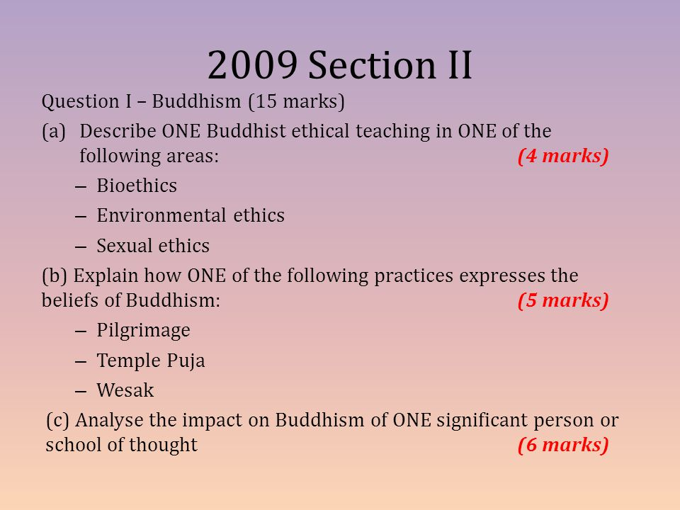 2009 Section II Question I – Buddhism (15 marks) (a)Describe ONE Buddhist ethical teaching in ONE of the following areas:(4 marks) – Bioethics – Envir
