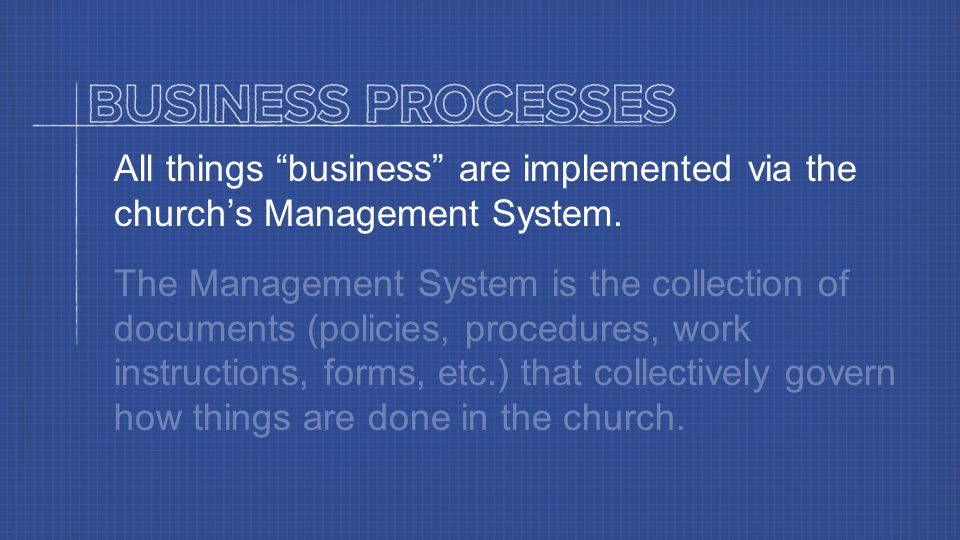 Business Processes All things business are implemented via the church's Management System.