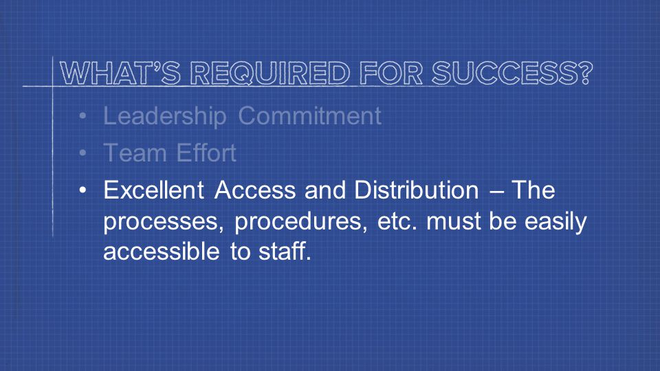 Leadership Commitment Team Effort Excellent Access and Distribution – The processes, procedures, etc.