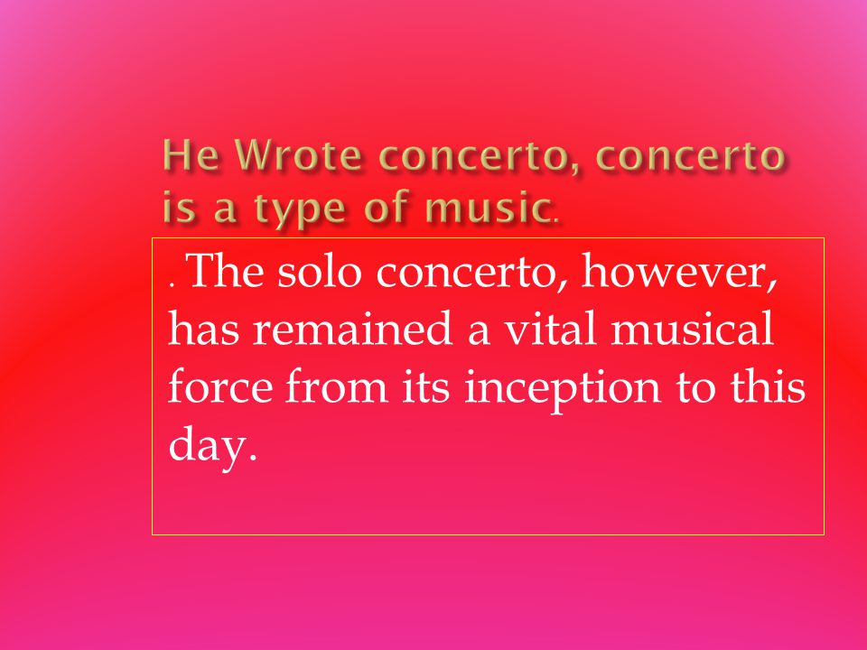 . The solo concerto, however, has remained a vital musical force from its inception to this day.