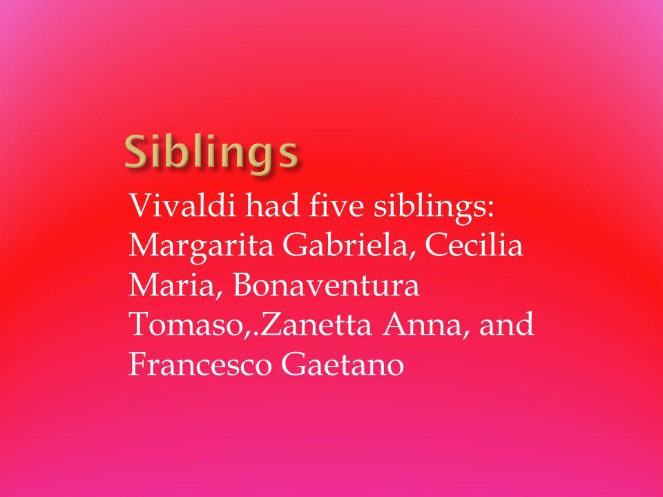 Vivaldi had five siblings: Margarita Gabriela, Cecilia Maria, Bonaventura Tomaso,.Zanetta Anna, and Francesco Gaetano