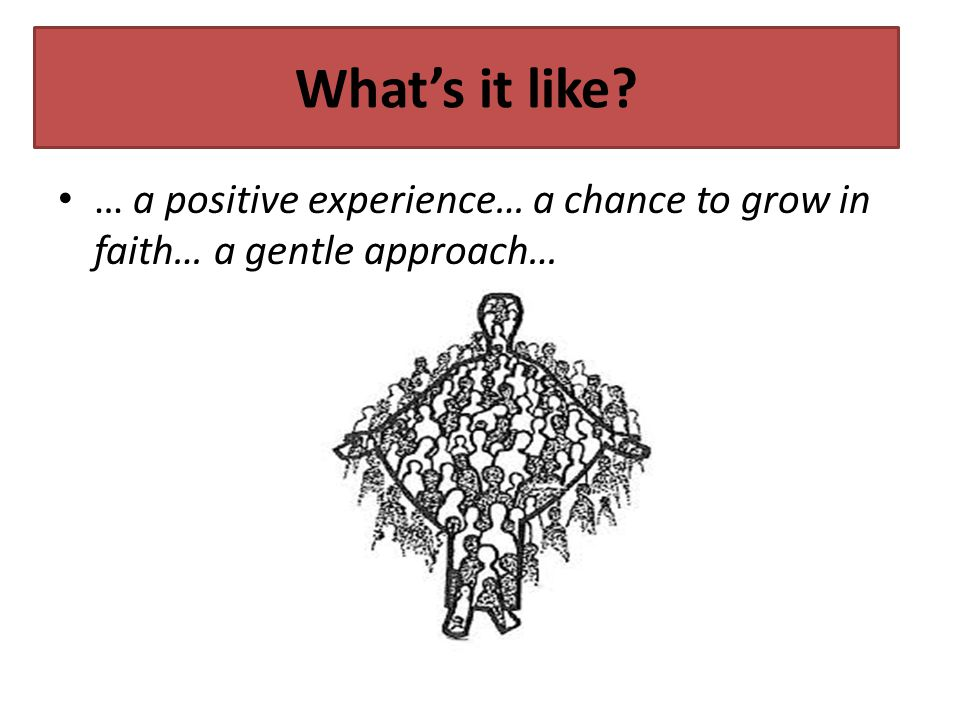 What's it like … a positive experience… a chance to grow in faith… a gentle approach…
