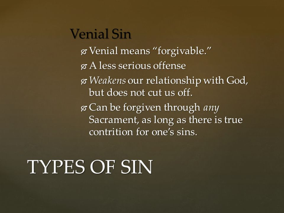 "Venial Sin  Venial means ""forgivable.""  A less serious offense  Weakens our relationship with God, but does not cut us off.  Can be forgiven throu"
