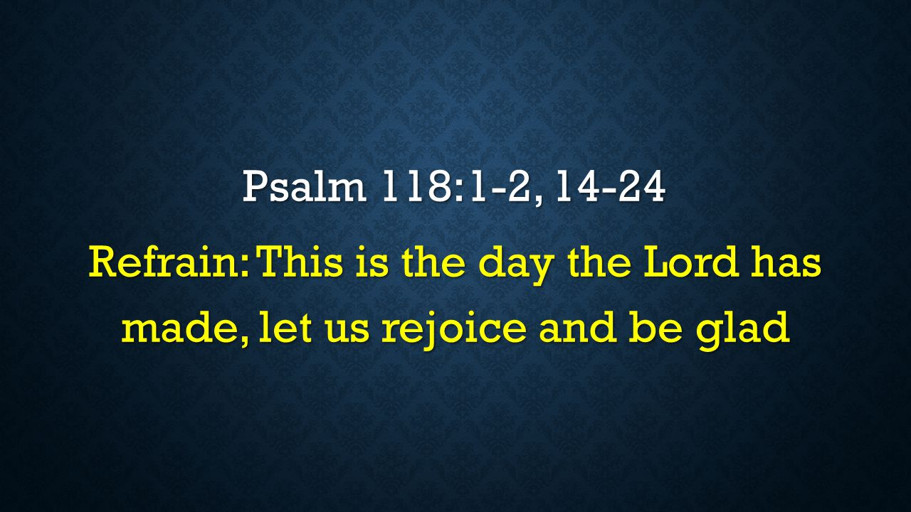 Psalm 118:1-2, 14-24 Refrain: This is the day the Lord has made, let us rejoice and be glad