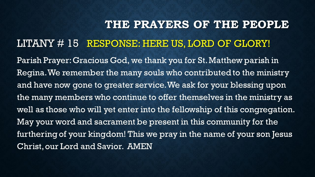 THE PRAYERS OF THE PEOPLE LITANY # 15 RESPONSE: HERE US, LORD OF GLORY! Parish Prayer: Gracious God, we thank you for St. Matthew parish in Regina. We